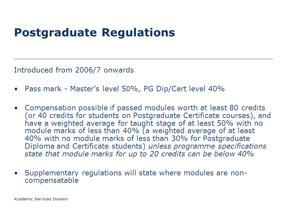 Postgraduate Regulations Introduced from 2006/7 onwards Pass mark - Masters level 50%, PG Dip/Cert level 40% Compensation possible if passed modules worth at least 80 credits (or 40 credits for students on Postgraduate Certificate courses), and have a weighted average for taught stage of at least 50% with no module marks of less than 40% (a weighted average of at least 40% with no module marks of less than 30% for Postgraduate Diploma and Certificate students) unless programme specifications state that module marks for up to 20 credits can be below 40% Supplementary regulations will state where modules are non- compensatable