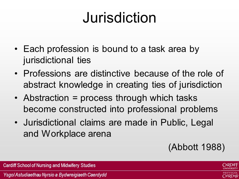 Cardiff School of Nursing and Midwifery Studies Ysgol Astudiaethau Nyrsio a Bydwreigiaeth Caerdydd Jurisdiction Each profession is bound to a task area by jurisdictional ties Professions are distinctive because of the role of abstract knowledge in creating ties of jurisdiction Abstraction = process through which tasks become constructed into professional problems Jurisdictional claims are made in Public, Legal and Workplace arena (Abbott 1988)