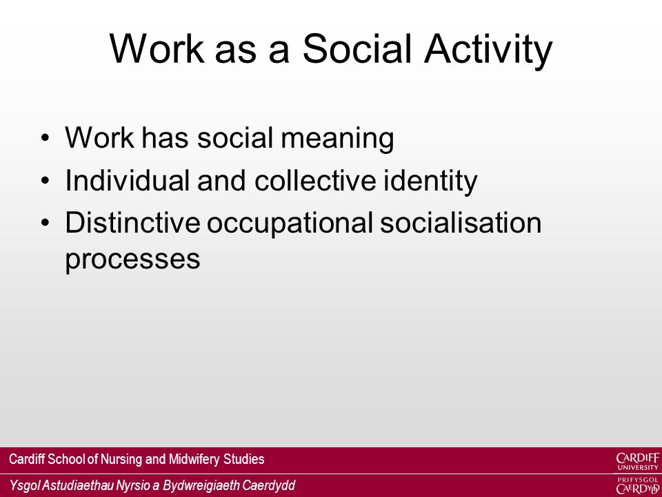 Cardiff School of Nursing and Midwifery Studies Ysgol Astudiaethau Nyrsio a Bydwreigiaeth Caerdydd Work as a Social Activity Work has social meaning Individual and collective identity Distinctive occupational socialisation processes