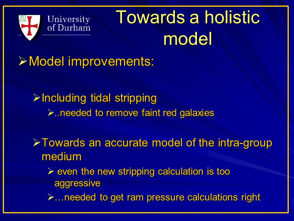 Towards a holistic model Model improvements: Model improvements: Including tidal stripping Including tidal stripping..needed to remove faint red galaxies..needed to remove faint red galaxies Towards an accurate model of the intra-group medium Towards an accurate model of the intra-group medium even the new stripping calculation is too aggressive even the new stripping calculation is too aggressive …needed to get ram pressure calculations right …needed to get ram pressure calculations right