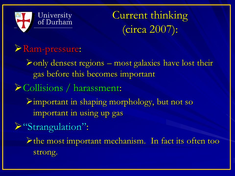 Current thinking (circa 2007): Ram-pressure: Ram-pressure: only densest regions – most galaxies have lost their gas before this becomes important only densest regions – most galaxies have lost their gas before this becomes important Collisions / harassment: Collisions / harassment: important in shaping morphology, but not so important in using up gas important in shaping morphology, but not so important in using up gas Strangulation: Strangulation: the most important mechanism.