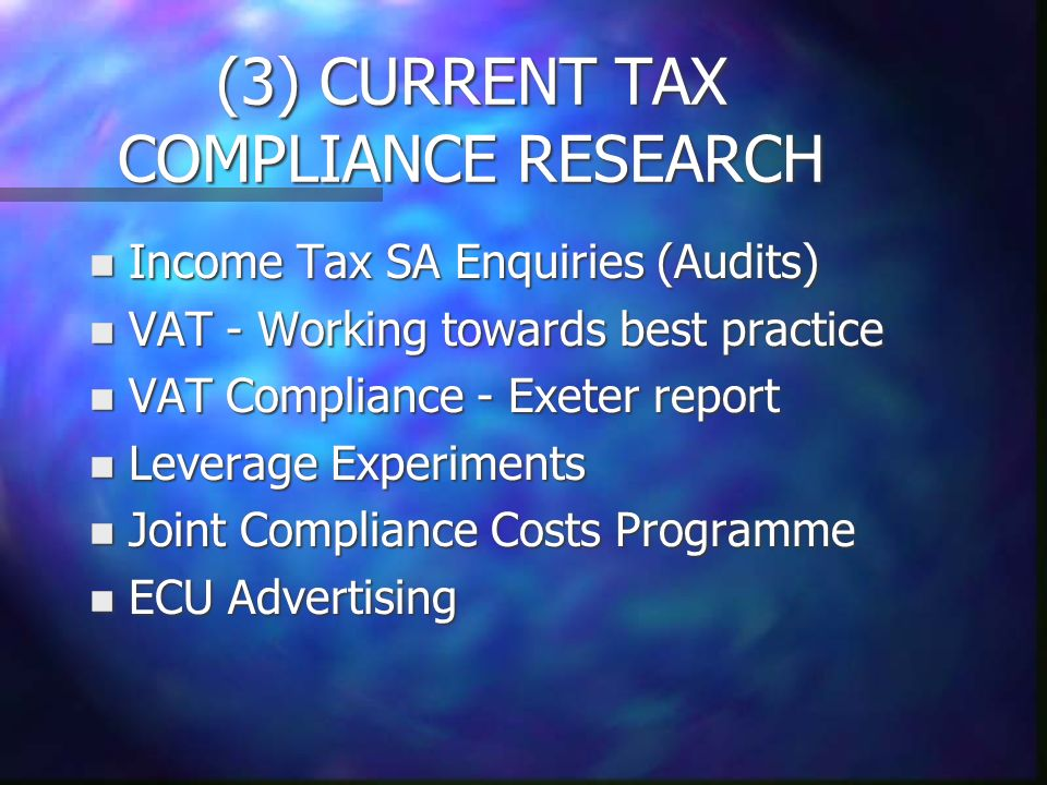 (3) CURRENT TAX COMPLIANCE RESEARCH n Income Tax SA Enquiries (Audits) n VAT - Working towards best practice n VAT Compliance - Exeter report n Leverage Experiments n Joint Compliance Costs Programme n ECU Advertising