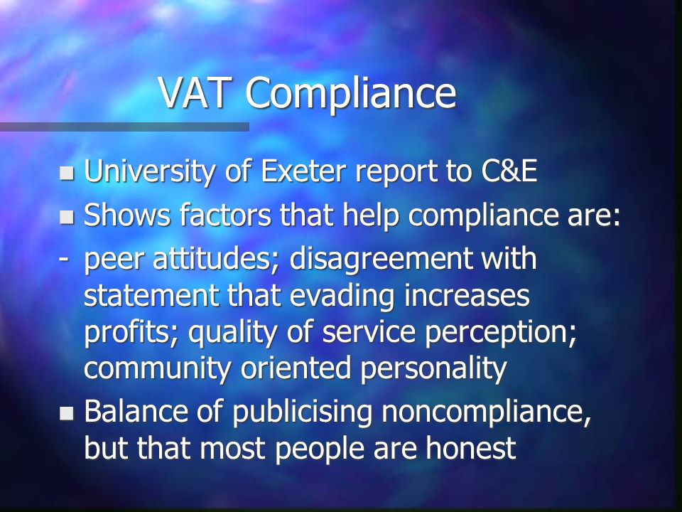 VAT Compliance n University of Exeter report to C&E n Shows factors that help compliance are: -peer attitudes; disagreement with statement that evading increases profits; quality of service perception; community oriented personality n Balance of publicising noncompliance, but that most people are honest