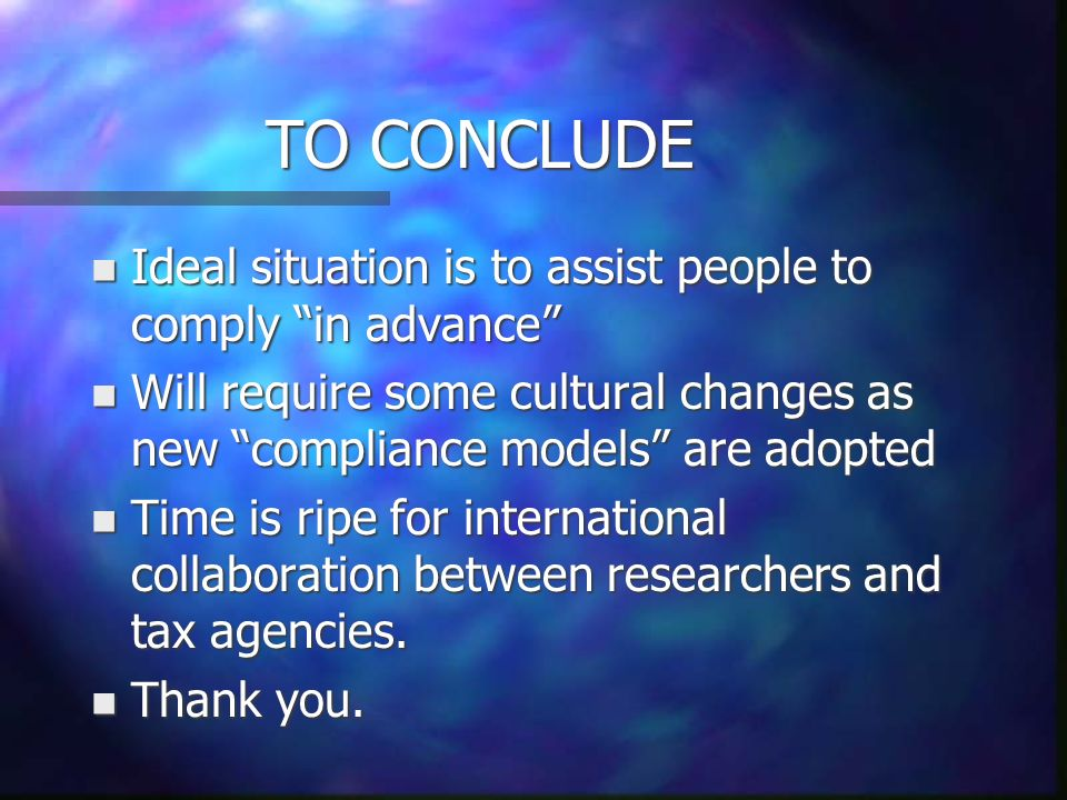 TO CONCLUDE n Ideal situation is to assist people to comply in advance n Will require some cultural changes as new compliance models are adopted n Time is ripe for international collaboration between researchers and tax agencies.