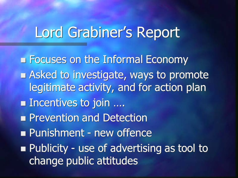 Lord Grabiners Report n Focuses on the Informal Economy n Asked to investigate, ways to promote legitimate activity, and for action plan n Incentives to join ….