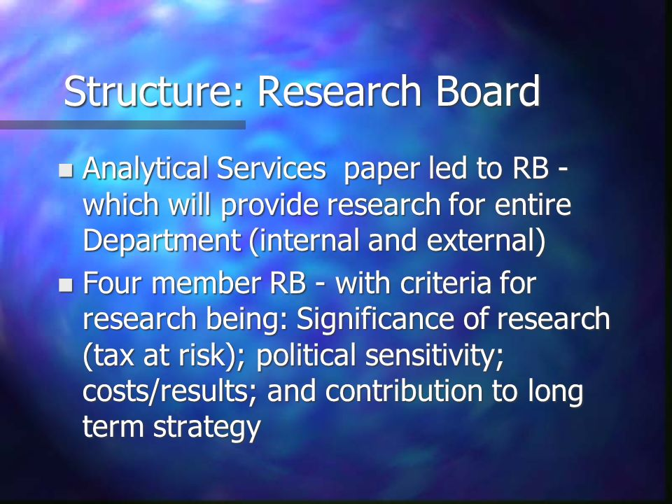 Structure: Research Board n Analytical Services paper led to RB - which will provide research for entire Department (internal and external) n Four member RB - with criteria for research being: Significance of research (tax at risk); political sensitivity; costs/results; and contribution to long term strategy