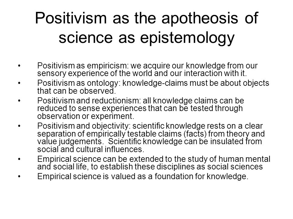 Positivism as the apotheosis of science as epistemology Positivism as empiricism: we acquire our knowledge from our sensory experience of the world and our interaction with it.