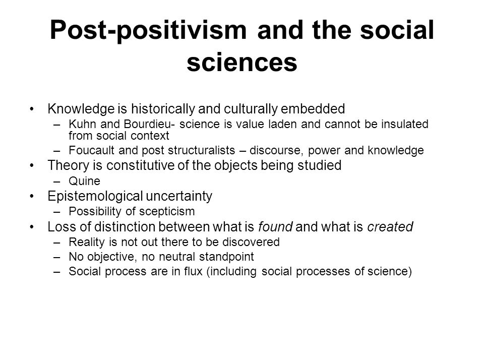 Post-positivism and the social sciences Knowledge is historically and culturally embedded –Kuhn and Bourdieu- science is value laden and cannot be insulated from social context –Foucault and post structuralists – discourse, power and knowledge Theory is constitutive of the objects being studied –Quine Epistemological uncertainty –Possibility of scepticism Loss of distinction between what is found and what is created –Reality is not out there to be discovered –No objective, no neutral standpoint –Social process are in flux (including social processes of science)