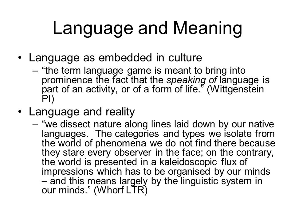 Language and Meaning Language as embedded in culture –the term language game is meant to bring into prominence the fact that the speaking of language is part of an activity, or of a form of life.