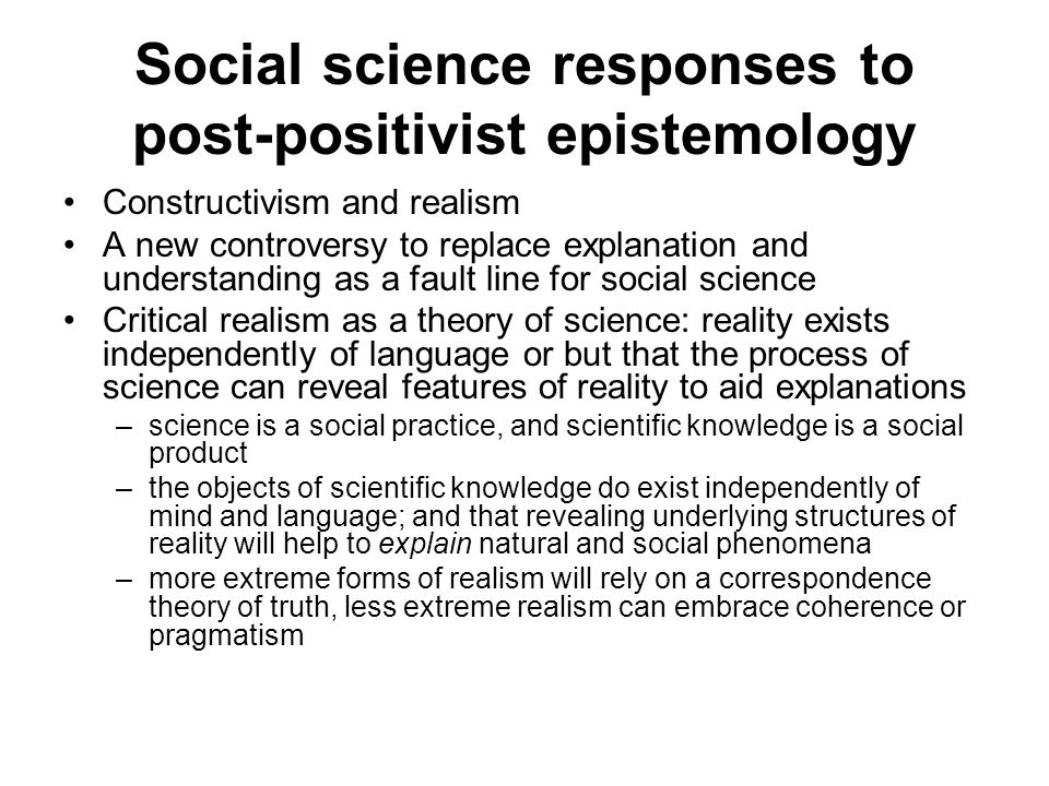 Social science responses to post-positivist epistemology Constructivism: science as a creative activity that constructs a reality for investigation (that may embody particular interests or social status) –Social realities are created through human agency and beliefs (Berger and Luckmann) –The objects of scientific enquiry are formed by the social practices and values of scientists (The invention of ……), Latour and Knorr-Cetina.