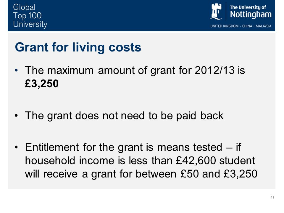 11 Grant for living costs The maximum amount of grant for 2012/13 is £3,250 The grant does not need to be paid back Entitlement for the grant is means
