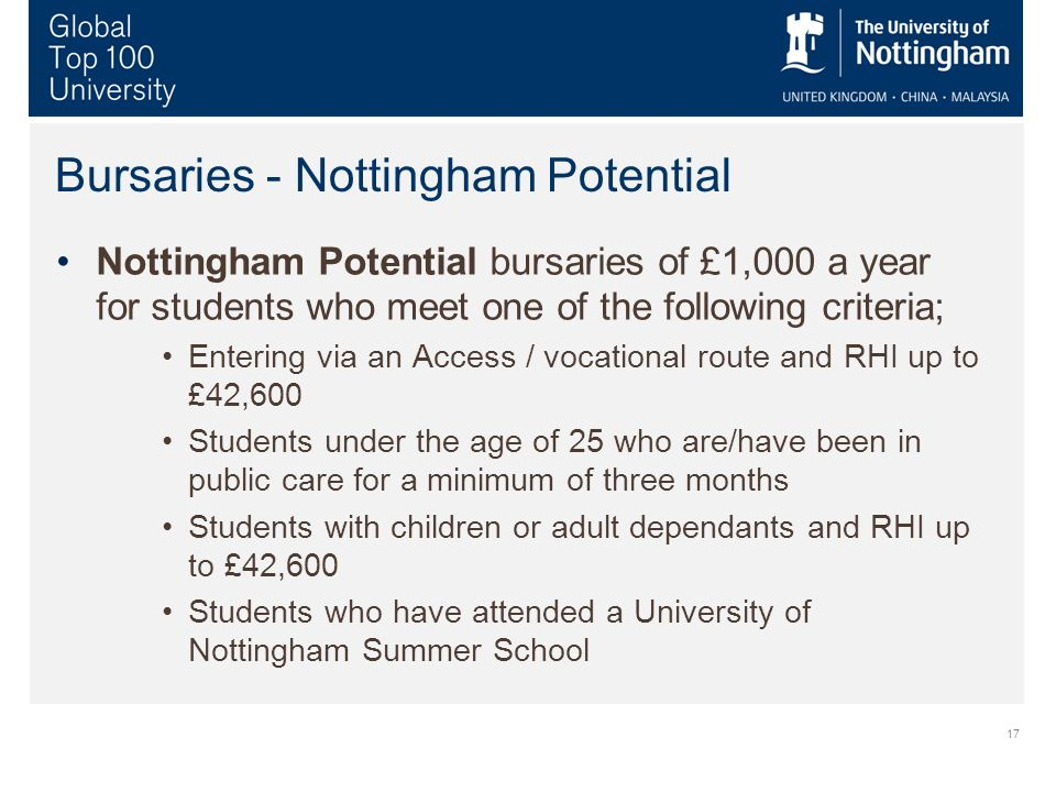 17 Bursaries - Nottingham Potential Nottingham Potential bursaries of £1,000 a year for students who meet one of the following criteria; Entering via