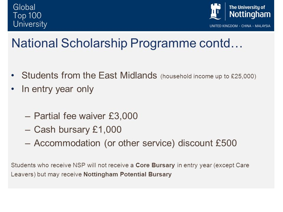 National Scholarship Programme contd… Students from the East Midlands (household income up to £25,000) In entry year only –Partial fee waiver £3,000 –