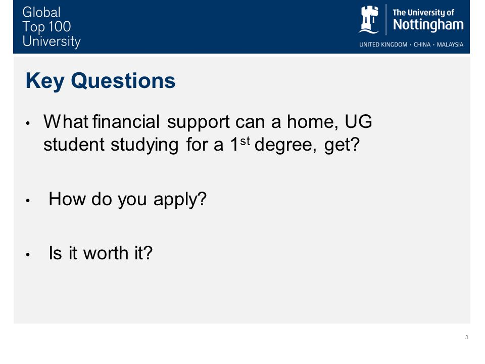 3 Key Questions What financial support can a home, UG student studying for a 1 st degree, get? How do you apply? Is it worth it?