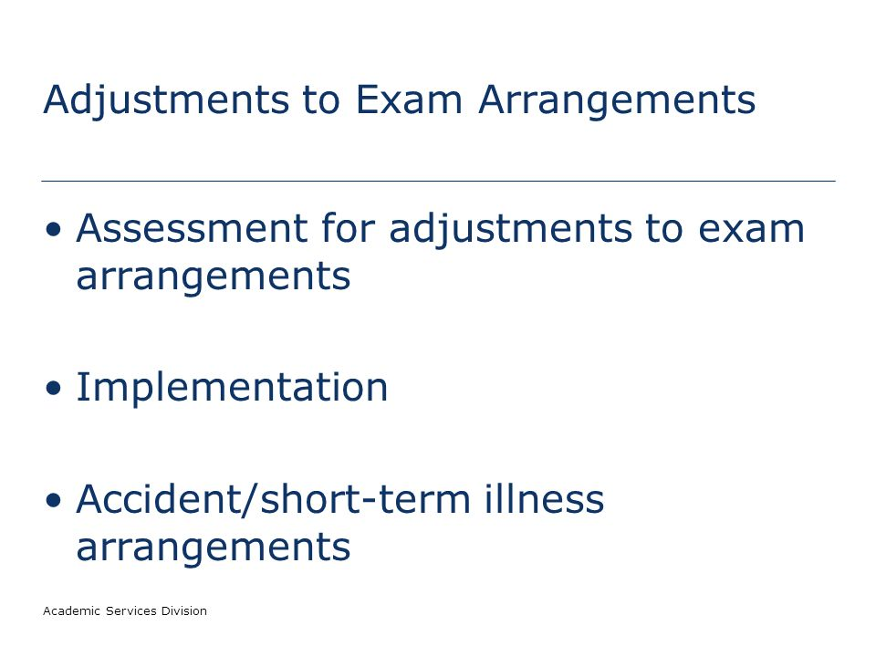 Academic Services Division Adjustments to Exam Arrangements Assessment for adjustments to exam arrangements Implementation Accident/short-term illness arrangements
