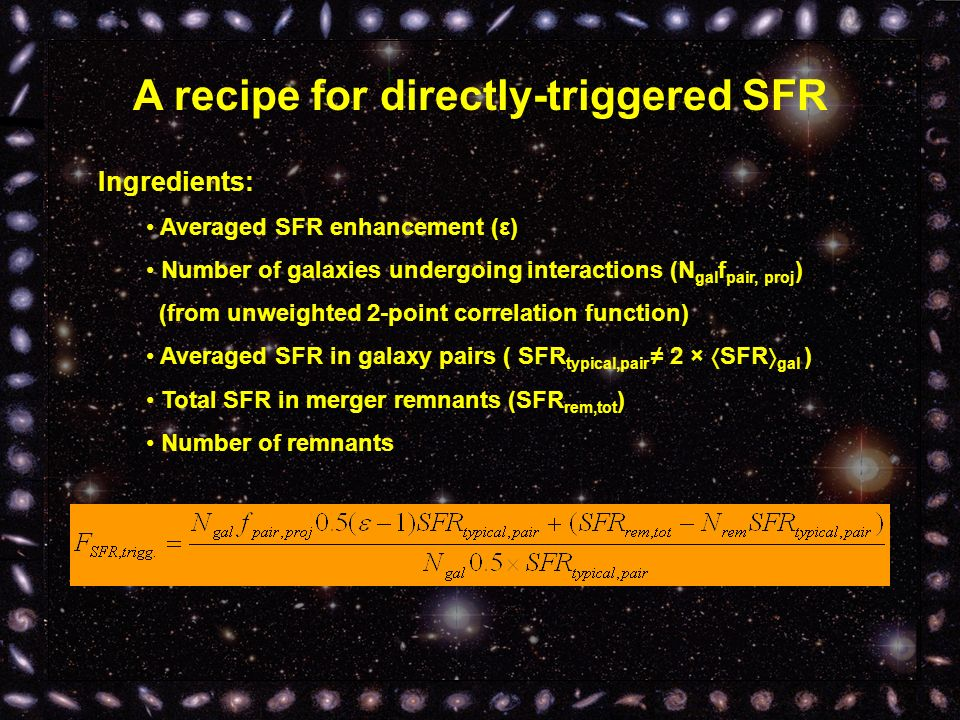 A recipe for directly-triggered SFR Ingredients: Averaged SFR enhancement (ε) Number of galaxies undergoing interactions (N gal f pair, proj ) (from unweighted 2-point correlation function) Averaged SFR in galaxy pairs ( SFR typical,pair 2 × SFR gal ) Total SFR in merger remnants (SFR rem,tot ) Number of remnants Directly triggered SFR = 8±3%