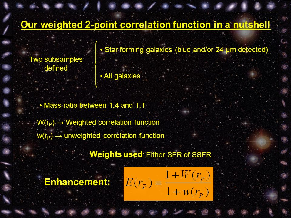Our weighted 2-point correlation function in a nutshell Two subsamples defined Star forming galaxies (blue and/or 24 μm detected) All galaxies Mass ratio between 1:4 and 1:1 Weights used : Either SFR of SSFR Enhancement: W(r P ) Weighted correlation function w(r P ) unweighted correlation function