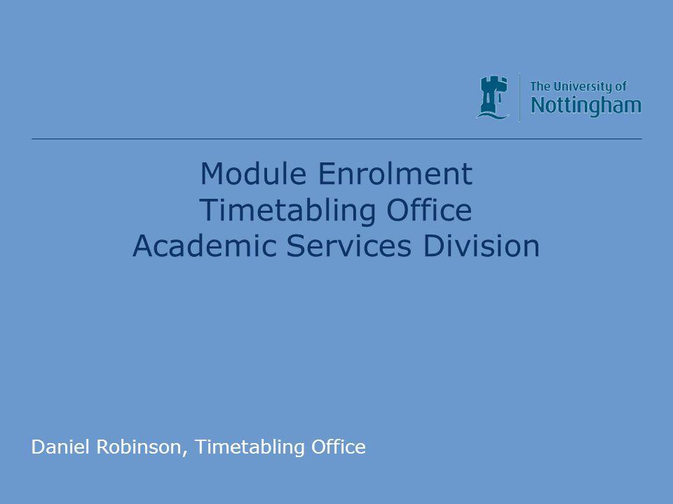 Module Enrolment Timetabling Office Academic Services Division Daniel Robinson, Timetabling Office