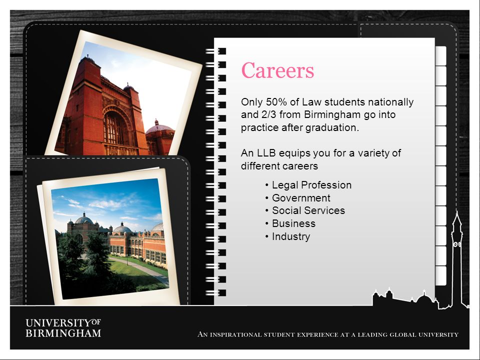 Careers Only 50% of Law students nationally and 2/3 from Birmingham go into practice after graduation. An LLB equips you for a variety of different ca