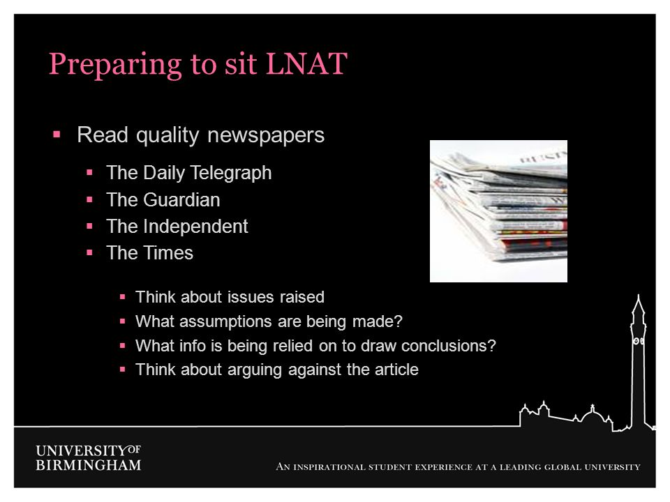 Preparing to sit LNAT Read quality newspapers The Daily Telegraph The Guardian The Independent The Times Think about issues raised What assumptions ar