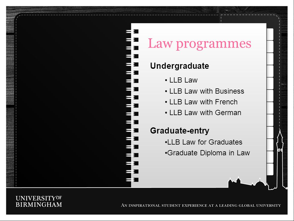 Law programmes Undergraduate LLB Law LLB Law with Business LLB Law with French LLB Law with German Graduate-entry LLB Law for Graduates Graduate Diplo