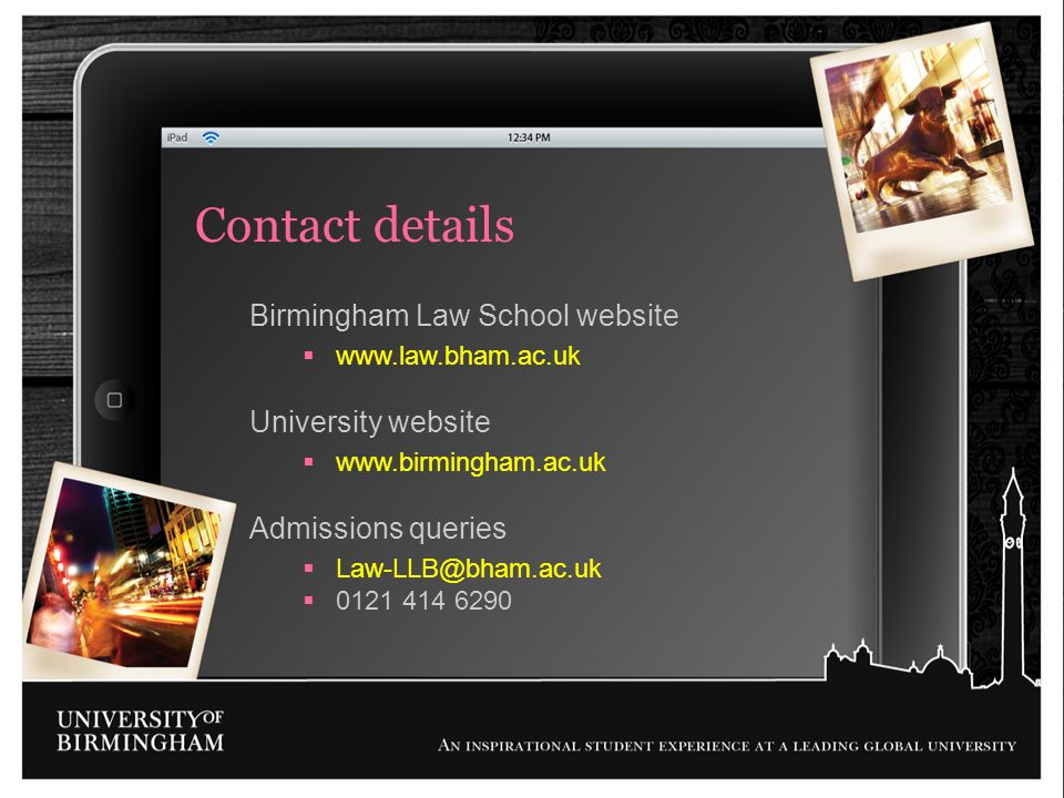 Birmingham Law School website www.law.bham.ac.uk University website www.birmingham.ac.uk Admissions queries Law-LLB@bham.ac.uk 0121 414 6290 Contact d