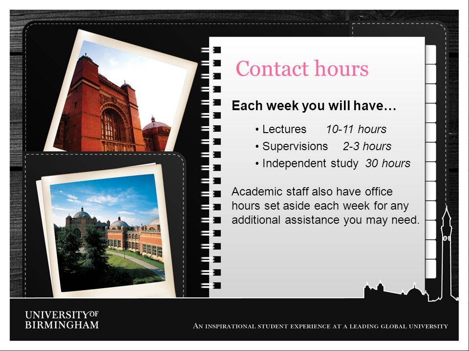 Contact hours Each week you will have… Lectures 10-11 hours Supervisions 2-3 hours Independent study 30 hours Academic staff also have office hours se