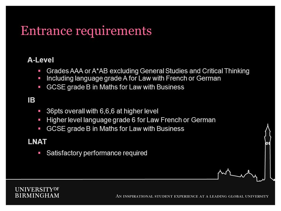 Entrance requirements A-Level Grades AAA or A*AB excluding General Studies and Critical Thinking Including language grade A for Law with French or Ger