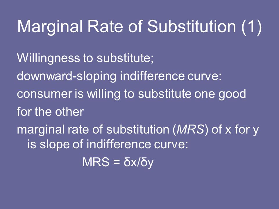 Marginal Rate of Substitution (1) Willingness to substitute; downward-sloping indifference curve: consumer is willing to substitute one good for the o