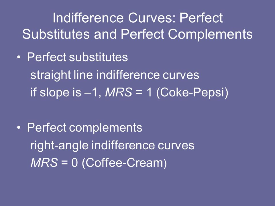 Perfect substitutes straight line indifference curves if slope is –1, MRS = 1 (Coke-Pepsi) Perfect complements right-angle indifference curves MRS = 0