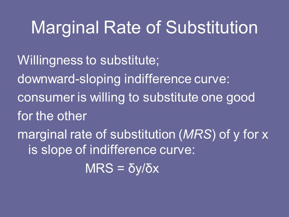 Marginal Rate of Substitution Willingness to substitute; downward-sloping indifference curve: consumer is willing to substitute one good for the other
