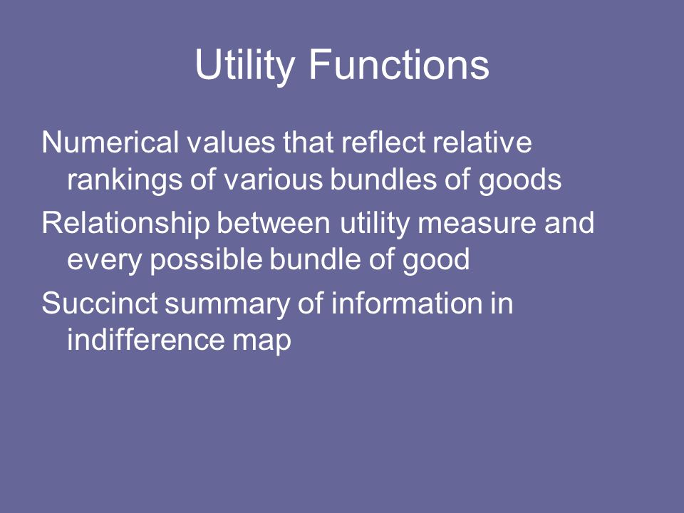 Utility Functions Numerical values that reflect relative rankings of various bundles of goods Relationship between utility measure and every possible