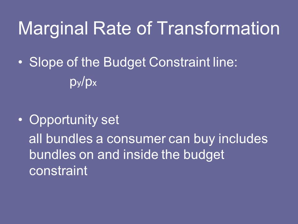 Marginal Rate of Transformation Slope of the Budget Constraint line: p y /p x Opportunity set all bundles a consumer can buy includes bundles on and i