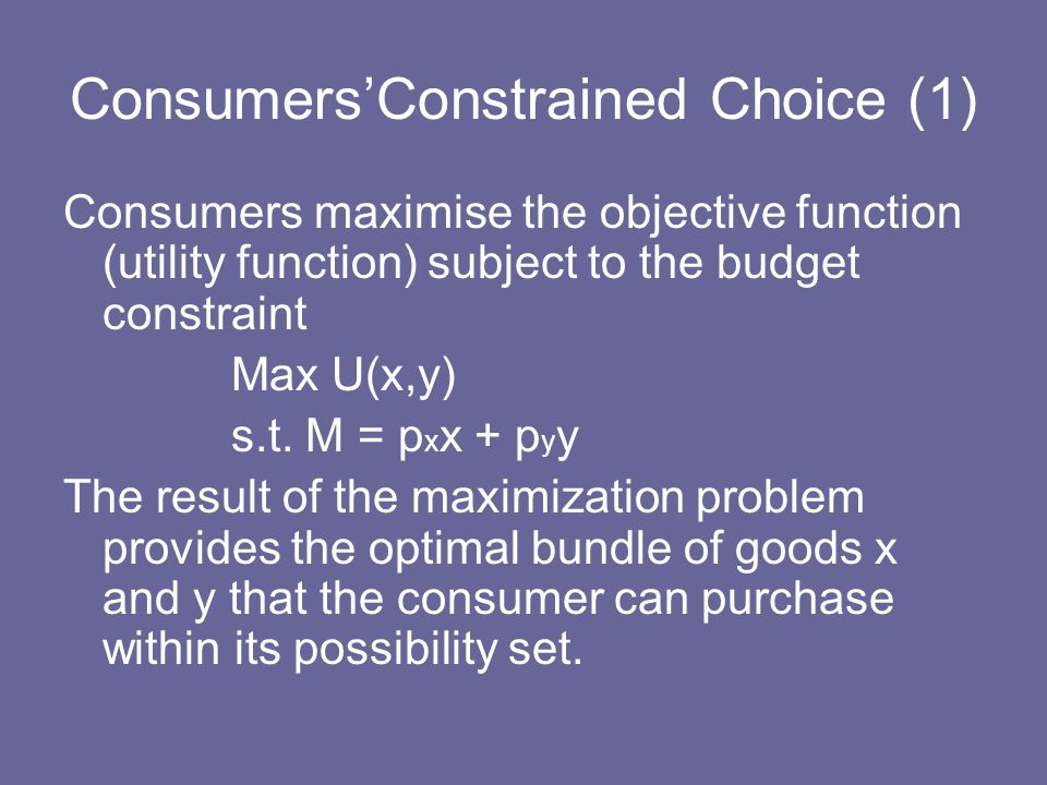 ConsumersConstrained Choice (1) Consumers maximise the objective function (utility function) subject to the budget constraint Max U(x,y) s.t. M = p x