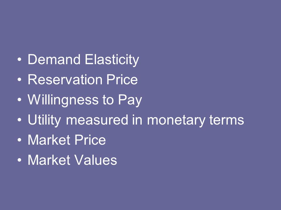 Demand Elasticity Reservation Price Willingness to Pay Utility measured in monetary terms Market Price Market Values