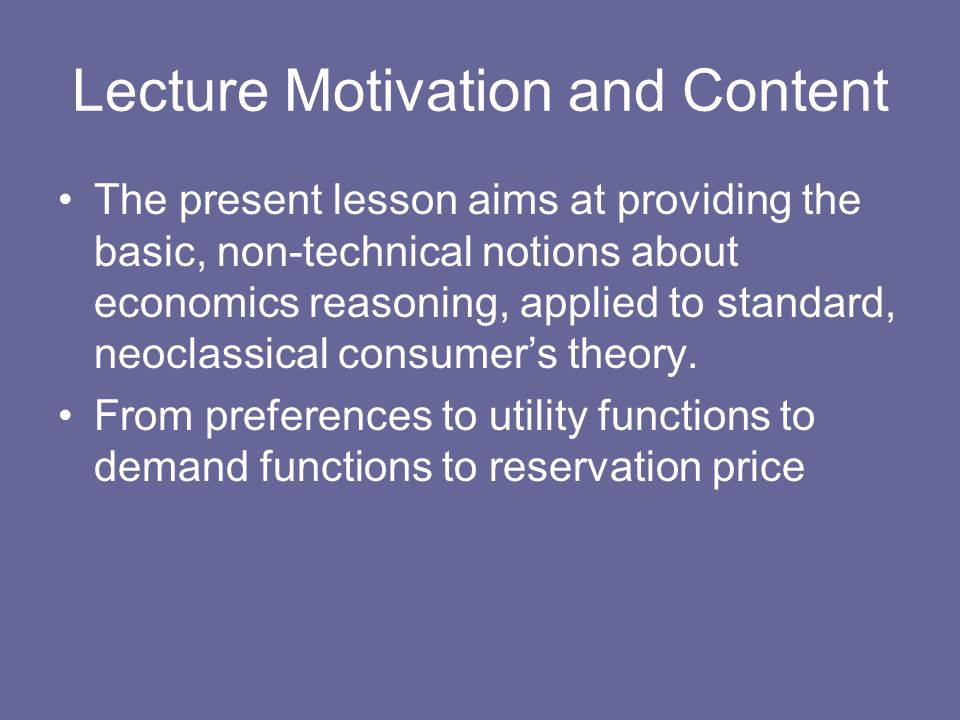 Lecture Motivation and Content The present lesson aims at providing the basic, non-technical notions about economics reasoning, applied to standard, n