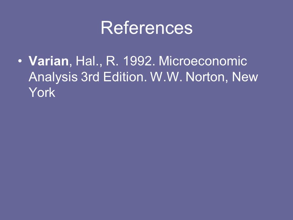 References Varian, Hal., R. 1992. Microeconomic Analysis 3rd Edition. W.W. Norton, New York