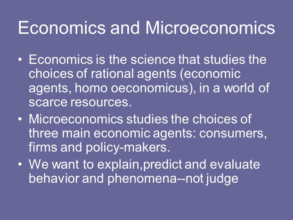 Economics and Microeconomics Economics is the science that studies the choices of rational agents (economic agents, homo oeconomicus), in a world of s
