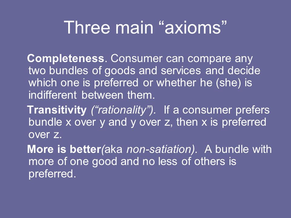 Three main axioms Completeness. Consumer can compare any two bundles of goods and services and decide which one is preferred or whether he (she) is in