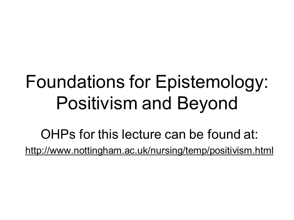Foundations for Epistemology: Positivism and Beyond OHPs for this lecture can be found at: http://www.nottingham.ac.uk/nursing/temp/positivism.html