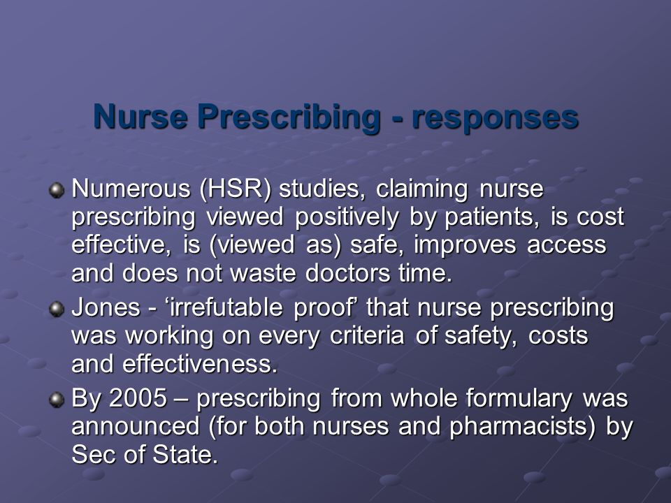 Nurse Prescribing - responses Numerous (HSR) studies, claiming nurse prescribing viewed positively by patients, is cost effective, is (viewed as) safe, improves access and does not waste doctors time.