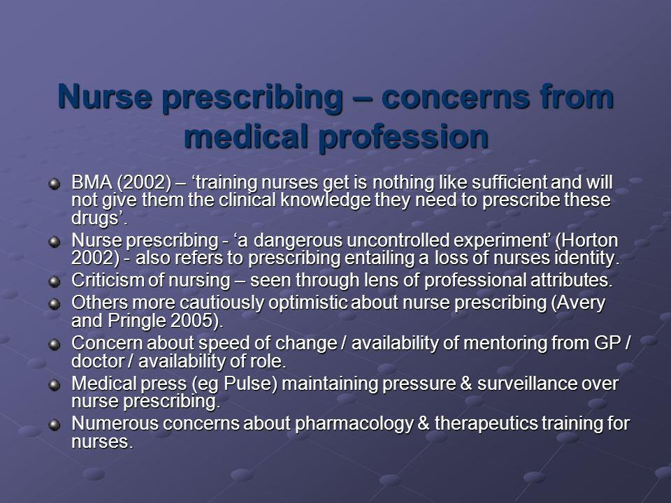 Nurse prescribing – concerns from medical profession BMA (2002) – training nurses get is nothing like sufficient and will not give them the clinical knowledge they need to prescribe these drugs.