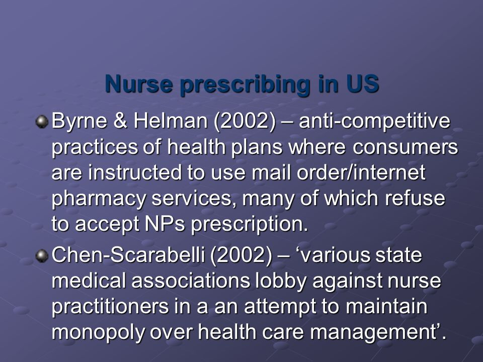 Nurse prescribing in US Byrne & Helman (2002) – anti-competitive practices of health plans where consumers are instructed to use mail order/internet pharmacy services, many of which refuse to accept NPs prescription.