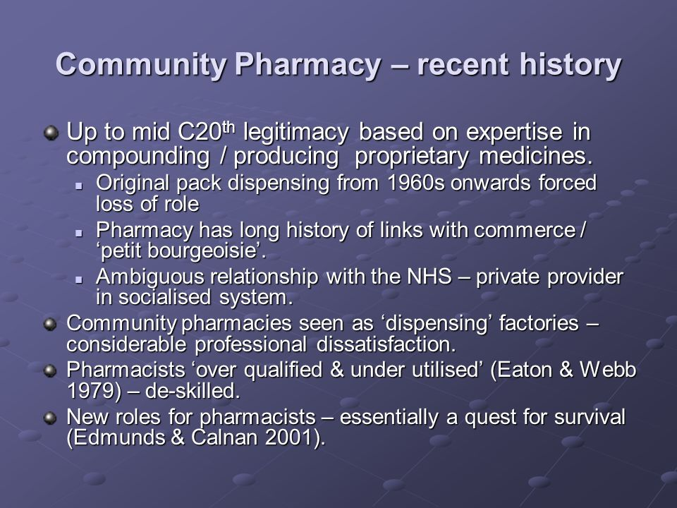 Community Pharmacy – recent history Up to mid C20 th legitimacy based on expertise in compounding / producing proprietary medicines.