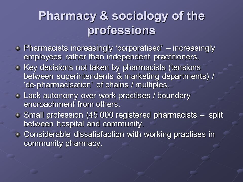 Pharmacy & sociology of the professions Pharmacists increasingly corporatised – increasingly employees rather than independent practitioners.
