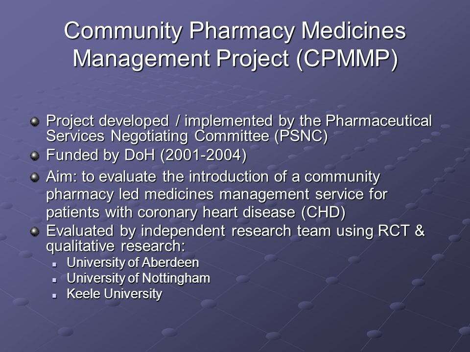Community Pharmacy Medicines Management Project (CPMMP) Project developed / implemented by the Pharmaceutical Services Negotiating Committee (PSNC) Funded by DoH (2001-2004) Aim: to evaluate the introduction of a community pharmacy led medicines management service for patients with coronary heart disease (CHD) Evaluated by independent research team using RCT & qualitative research: University of Aberdeen University of Aberdeen University of Nottingham University of Nottingham Keele University Keele University