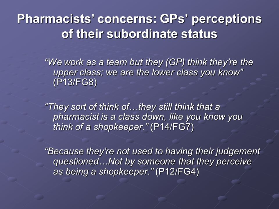 Pharmacists concerns: GPs perceptions of their subordinate status We work as a team but they (GP) think theyre the upper class; we are the lower class you know (P13/FG8) They sort of think of…they still think that a pharmacist is a class down, like you know you think of a shopkeeper.