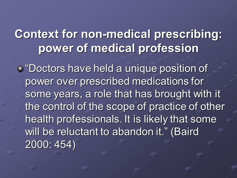 Context for non-medical prescribing: power of medical profession The medical profession has an almost exclusive right to prescribe medicines but this right is being challenged by…other health professions.