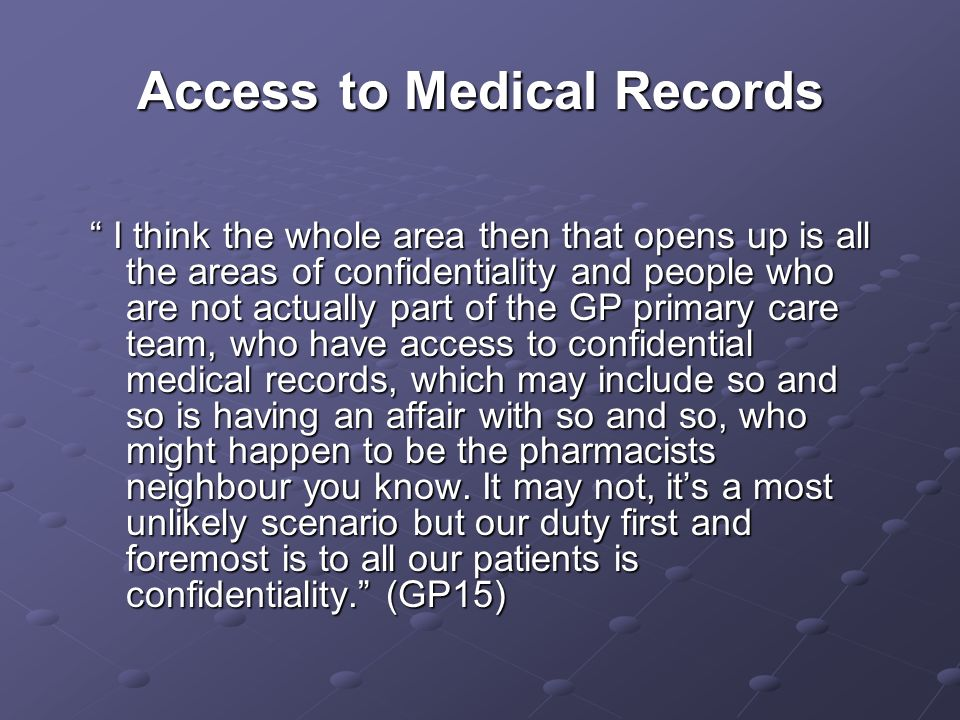 Access to Medical Records I think the whole area then that opens up is all the areas of confidentiality and people who are not actually part of the GP primary care team, who have access to confidential medical records, which may include so and so is having an affair with so and so, who might happen to be the pharmacists neighbour you know.