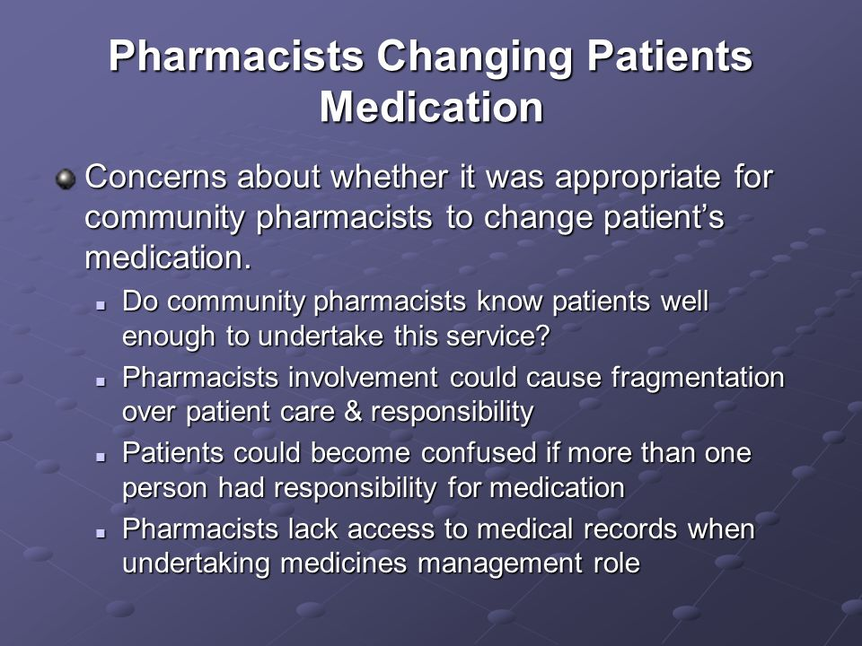 Pharmacists Changing Patients Medication Concerns about whether it was appropriate for community pharmacists to change patients medication.